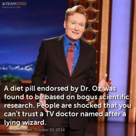 A diet pill endorsed by Dr Oz was found to be based on bogus scientific research. People are shocked that you can't trust a TV doctor named after a lying wizard. —Conan O'Brien